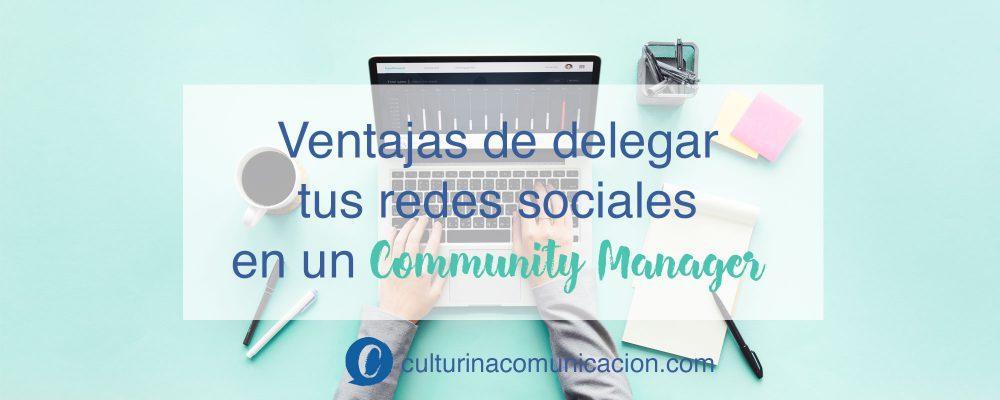 ventajas delegar redes sociales community manager, culturina comunicación